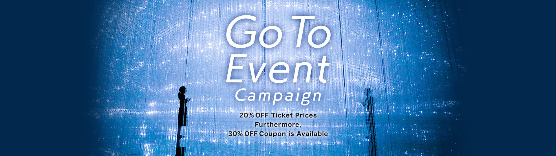 Go To Event Campaign | 20% OFF Ticket Prices Furthermore, 30% OFF Coupon is Available.